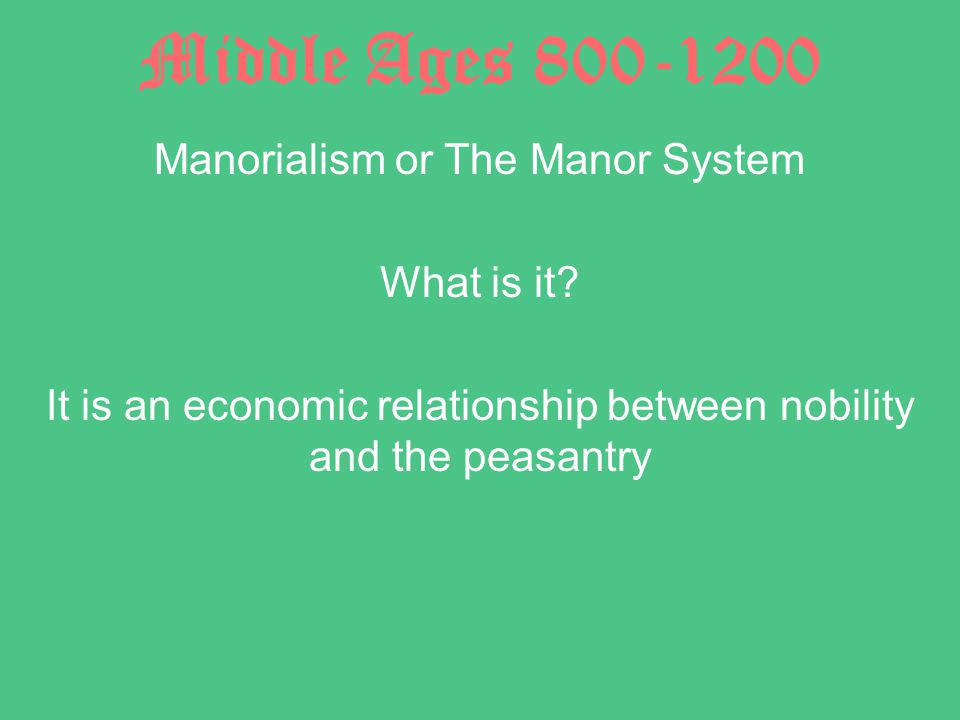 Middle Ages 800-1200 Manorialism or The Manor System What is it.