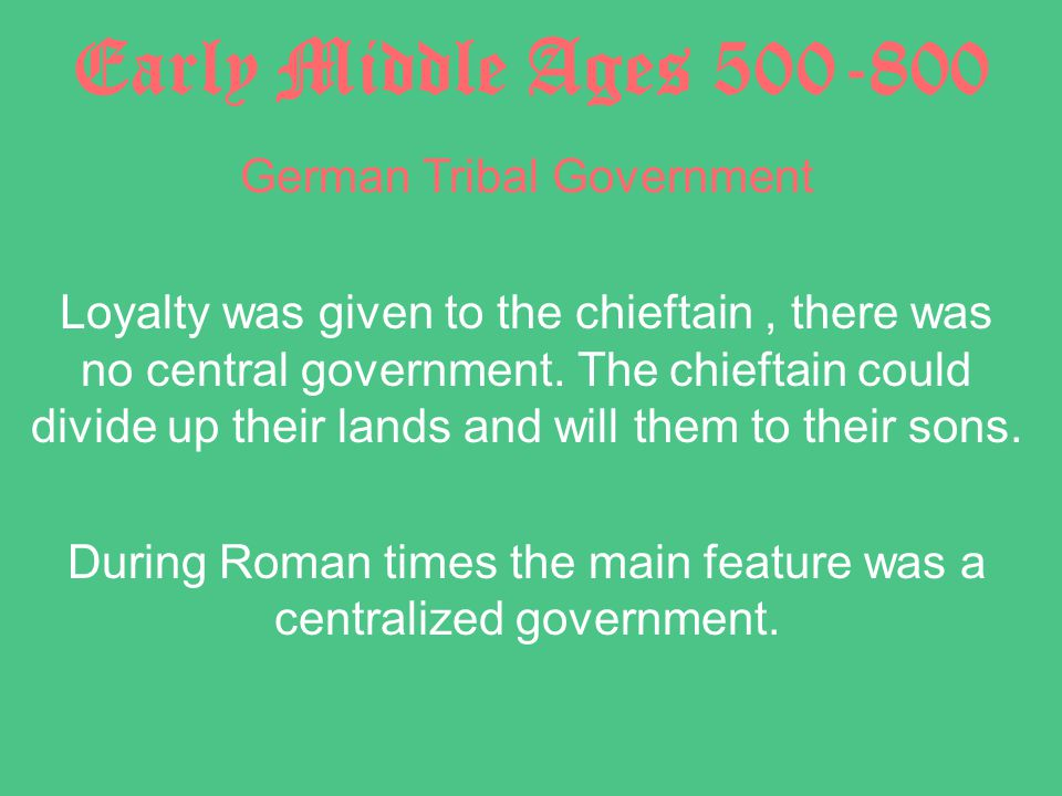 Early Middle Ages 500-800 German Tribal Government Loyalty was given to the chieftain, there was no central government.