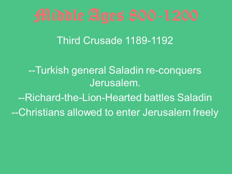 Middle Ages 800-1200 Third Crusade 1189-1192 --Turkish general Saladin re-conquers Jerusalem.