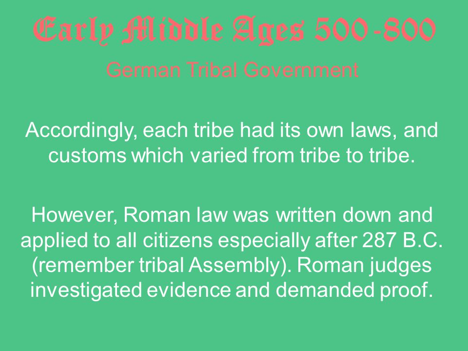 Early Middle Ages 500-800 German Tribal Government Accordingly, each tribe had its own laws, and customs which varied from tribe to tribe.