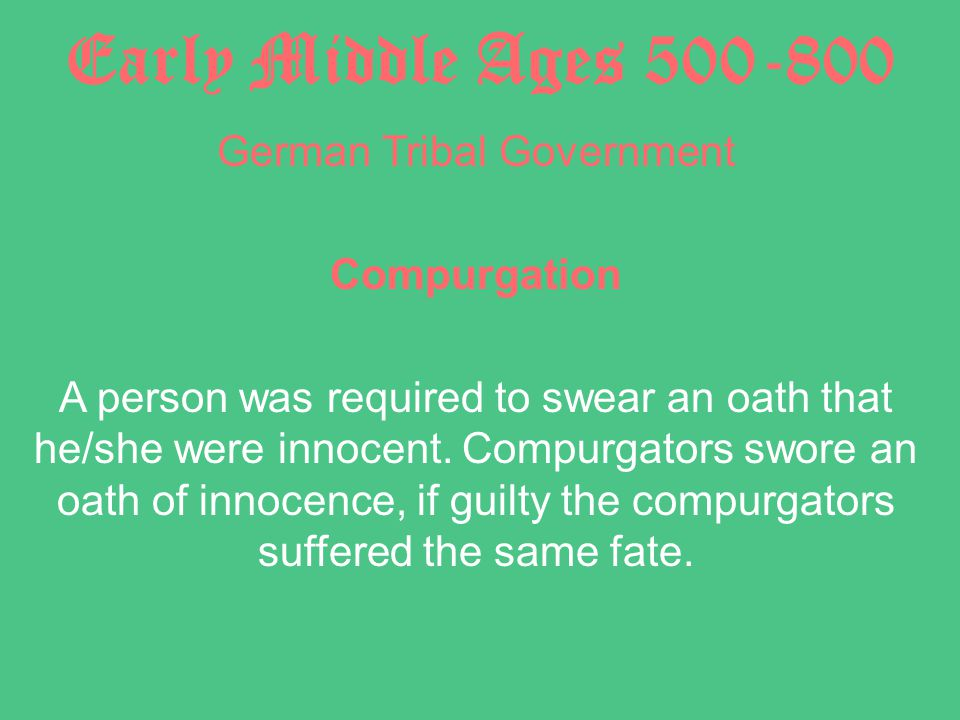 Early Middle Ages 500-800 German Tribal Government Compurgation A person was required to swear an oath that he/she were innocent.