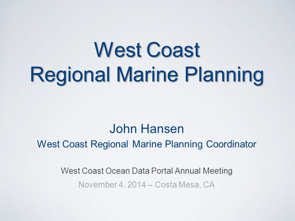 West Coast Regional Marine Planning John Hansen West Coast Regional Marine Planning Coordinator West Coast Ocean Data Portal Annual Meeting November 4