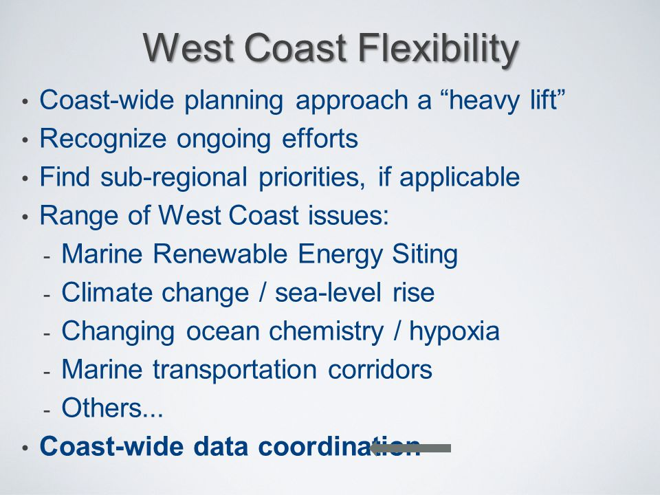 """West Coast Flexibility Coast-wide planning approach a """"heavy lift"""" Recognize ongoing efforts Find sub-regional priorities, if applicable Range of West"""