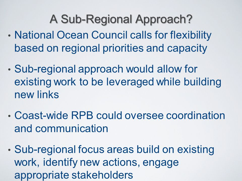 National Ocean Council calls for flexibility based on regional priorities and capacity Sub-regional approach would allow for existing work to be lever