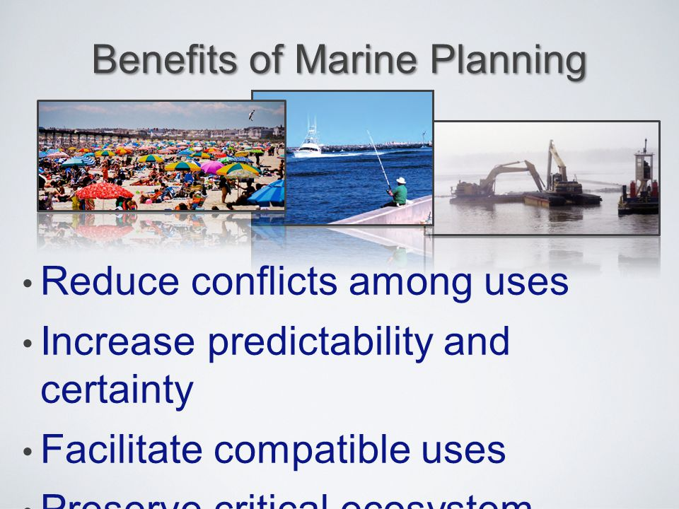 Benefits of Marine Planning Reduce conflicts among uses Increase predictability and certainty Facilitate compatible uses Preserve critical ecosystem s