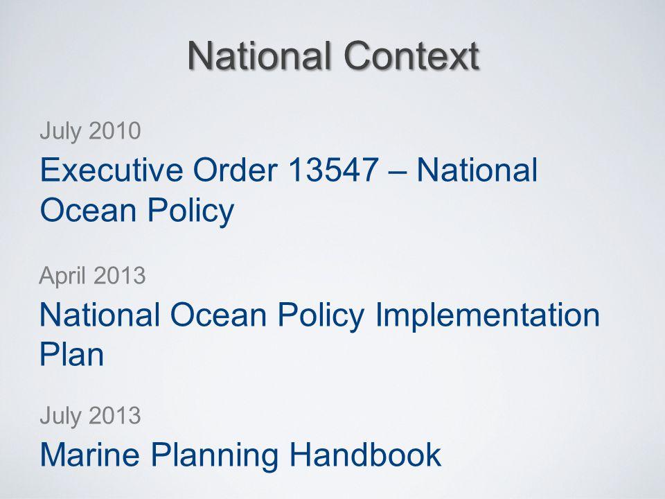 National Context July 2010 Executive Order 13547 – National Ocean Policy April 2013 National Ocean Policy Implementation Plan July 2013 Marine Plannin