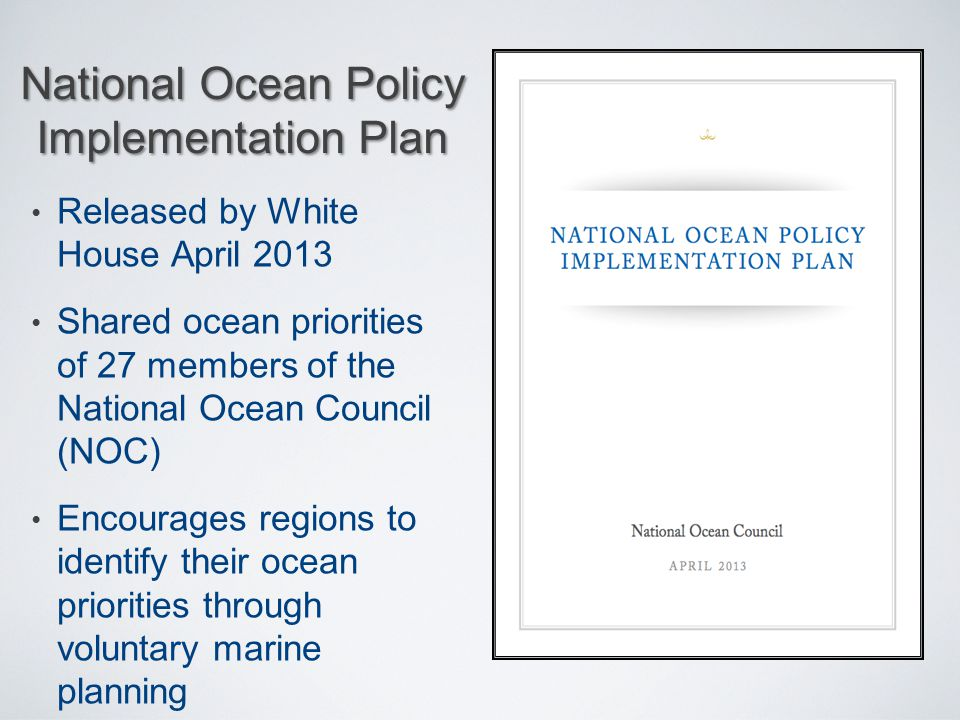 National Ocean Policy Implementation Plan Released by White House April 2013 Shared ocean priorities of 27 members of the National Ocean Council (NOC)