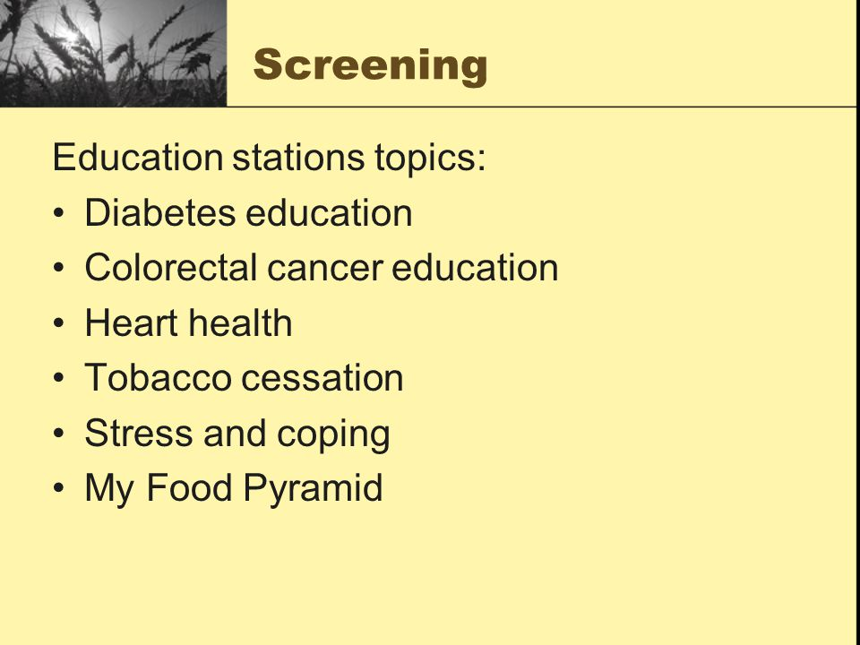 Screening Education stations topics: Diabetes education Colorectal cancer education Heart health Tobacco cessation Stress and coping My Food Pyramid