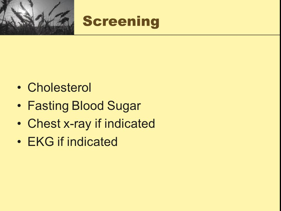 Screening Cholesterol Fasting Blood Sugar Chest x-ray if indicated EKG if indicated