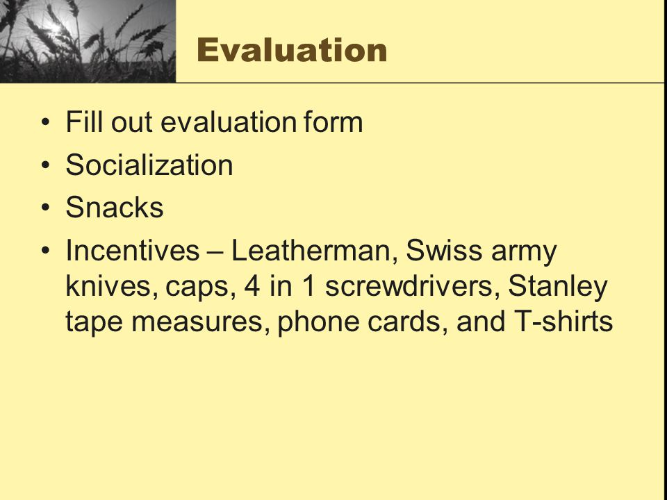 Evaluation Fill out evaluation form Socialization Snacks Incentives – Leatherman, Swiss army knives, caps, 4 in 1 screwdrivers, Stanley tape measures, phone cards, and T-shirts