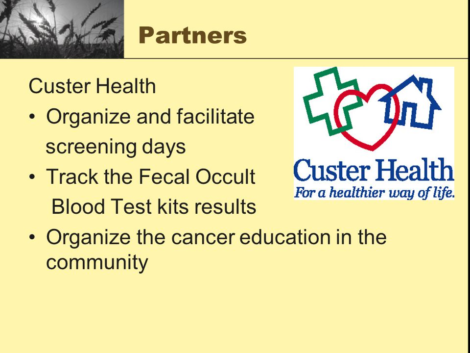 Partners Custer Health Organize and facilitate screening days Track the Fecal Occult Blood Test kits results Organize the cancer education in the community