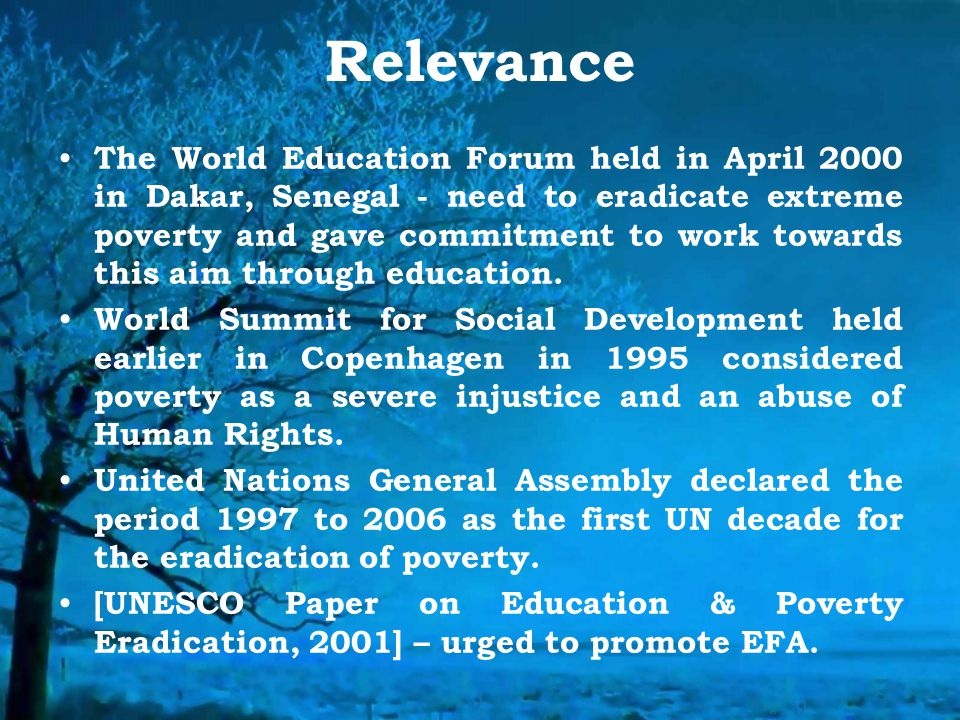 Relevance The World Education Forum held in April 2000 in Dakar, Senegal - need to eradicate extreme poverty and gave commitment to work towards this aim through education.