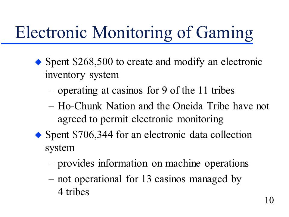 10 Electronic Monitoring of Gaming u Spent $268,500 to create and modify an electronic inventory system –operating at casinos for 9 of the 11 tribes –Ho-Chunk Nation and the Oneida Tribe have not agreed to permit electronic monitoring u Spent $706,344 for an electronic data collection system –provides information on machine operations –not operational for 13 casinos managed by 4 tribes