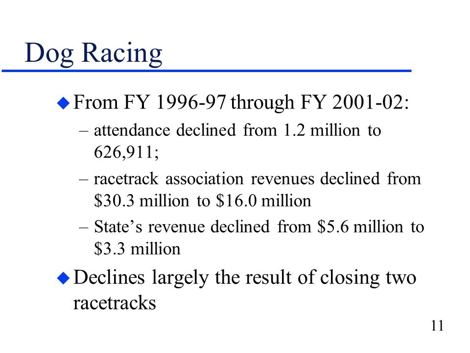 11 Dog Racing u From FY 1996-97 through FY 2001-02: –attendance declined from 1.2 million to 626,911; –racetrack association revenues declined from $30.3 million to $16.0 million –State's revenue declined from $5.6 million to $3.3 million u Declines largely the result of closing two racetracks
