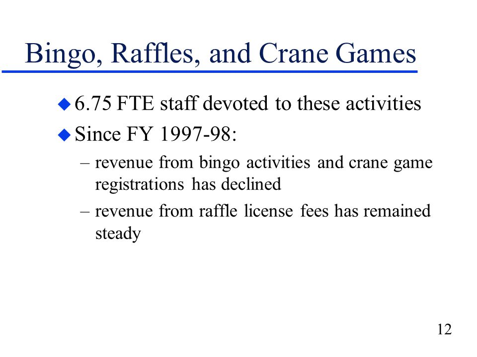 12 Bingo, Raffles, and Crane Games u 6.75 FTE staff devoted to these activities u Since FY 1997-98: –revenue from bingo activities and crane game registrations has declined –revenue from raffle license fees has remained steady