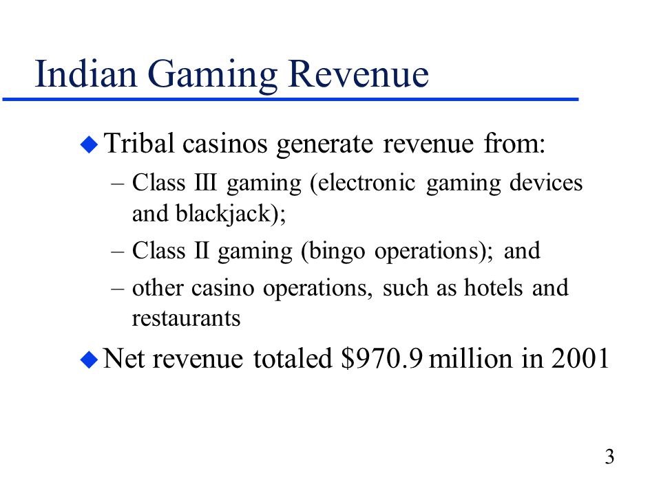 3 Indian Gaming Revenue u Tribal casinos generate revenue from: –Class III gaming (electronic gaming devices and blackjack); –Class II gaming (bingo operations); and –other casino operations, such as hotels and restaurants u Net revenue totaled $970.9 million in 2001