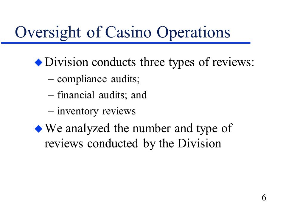 6 Oversight of Casino Operations u Division conducts three types of reviews: –compliance audits; –financial audits; and –inventory reviews u We analyzed the number and type of reviews conducted by the Division