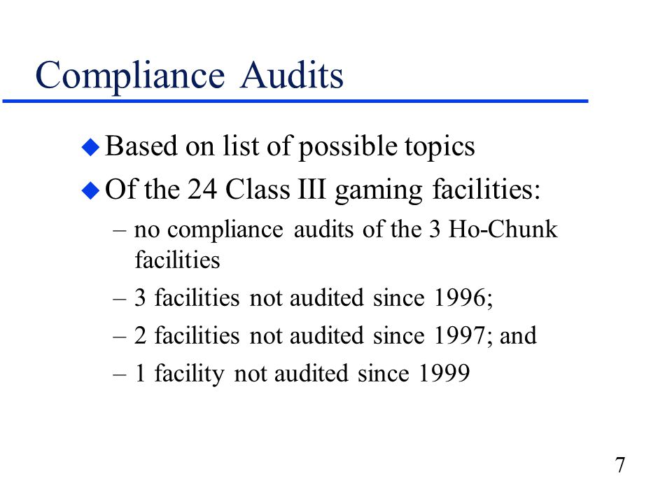 7 Compliance Audits u Based on list of possible topics u Of the 24 Class III gaming facilities: –no compliance audits of the 3 Ho-Chunk facilities –3 facilities not audited since 1996; –2 facilities not audited since 1997; and –1 facility not audited since 1999