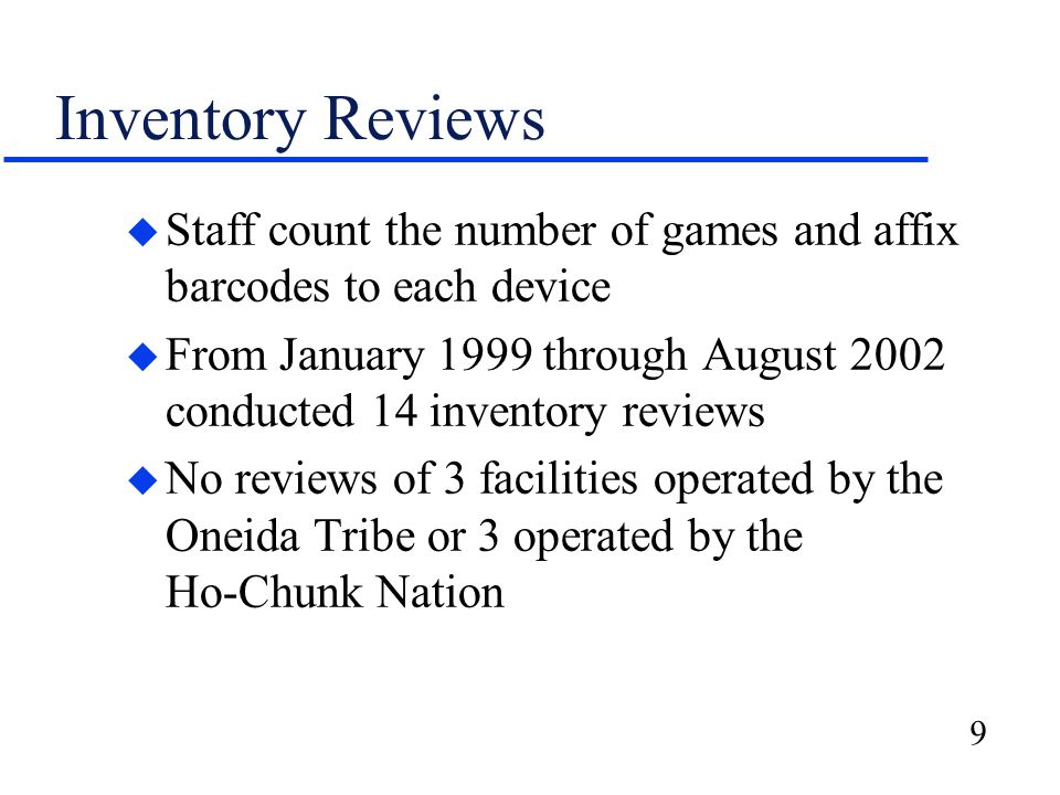 9 Inventory Reviews u Staff count the number of games and affix barcodes to each device u From January 1999 through August 2002 conducted 14 inventory reviews u No reviews of 3 facilities operated by the Oneida Tribe or 3 operated by the Ho-Chunk Nation