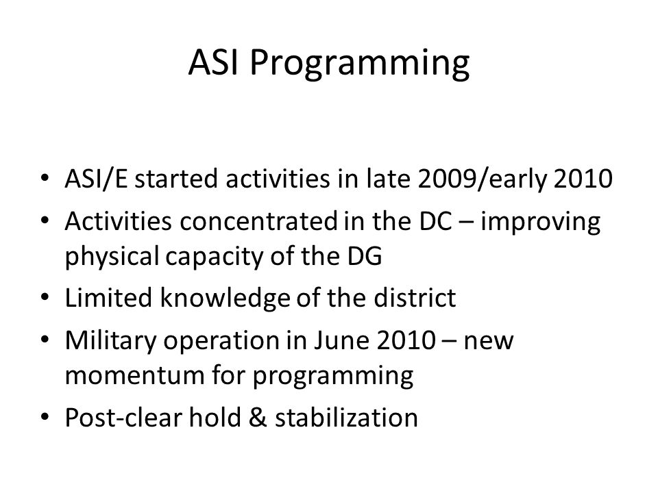 ASI Programming ASI/E started activities in late 2009/early 2010 Activities concentrated in the DC – improving physical capacity of the DG Limited knowledge of the district Military operation in June 2010 – new momentum for programming Post-clear hold & stabilization