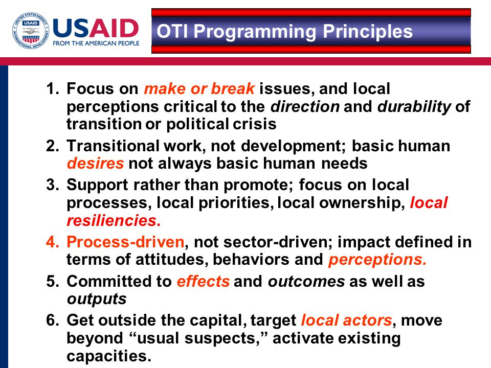 1.Focus on make or break issues, and local perceptions critical to the direction and durability of transition or political crisis 2.Transitional work, not development; basic human desires not always basic human needs 3.Support rather than promote; focus on local processes, local priorities, local ownership, local resiliencies.