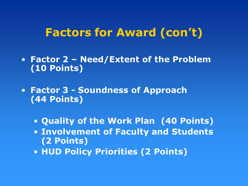 Factors for Award (con't) Factor 2 – Need/Extent of the Problem (10 Points) Factor 3 - Soundness of Approach (44 Points) Quality of the Work Plan (40 Points) Involvement of Faculty and Students (2 Points) HUD Policy Priorities (2 Points)