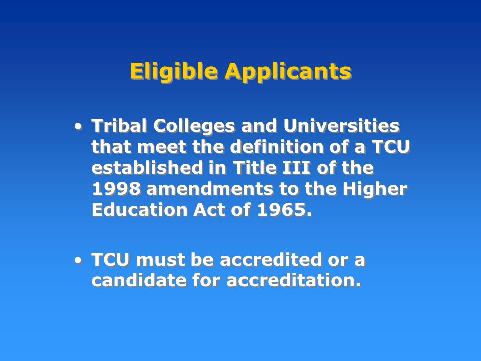 Eligible Applicants Tribal Colleges and Universities that meet the definition of a TCU established in Title III of the 1998 amendments to the Higher Education Act of 1965.