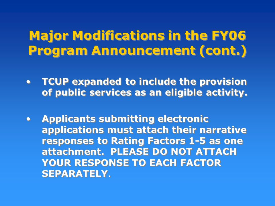 Major Modifications in the FY06 Program Announcement (cont.) TCUP expanded to include the provision of public services as an eligible activity.