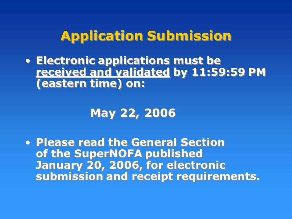 Application Submission Electronic applications must be received and validated by 11:59:59 PM (eastern time) on: May 22, 2006 Please read the General Section of the SuperNOFA published January 20, 2006, for electronic submission and receipt requirements.