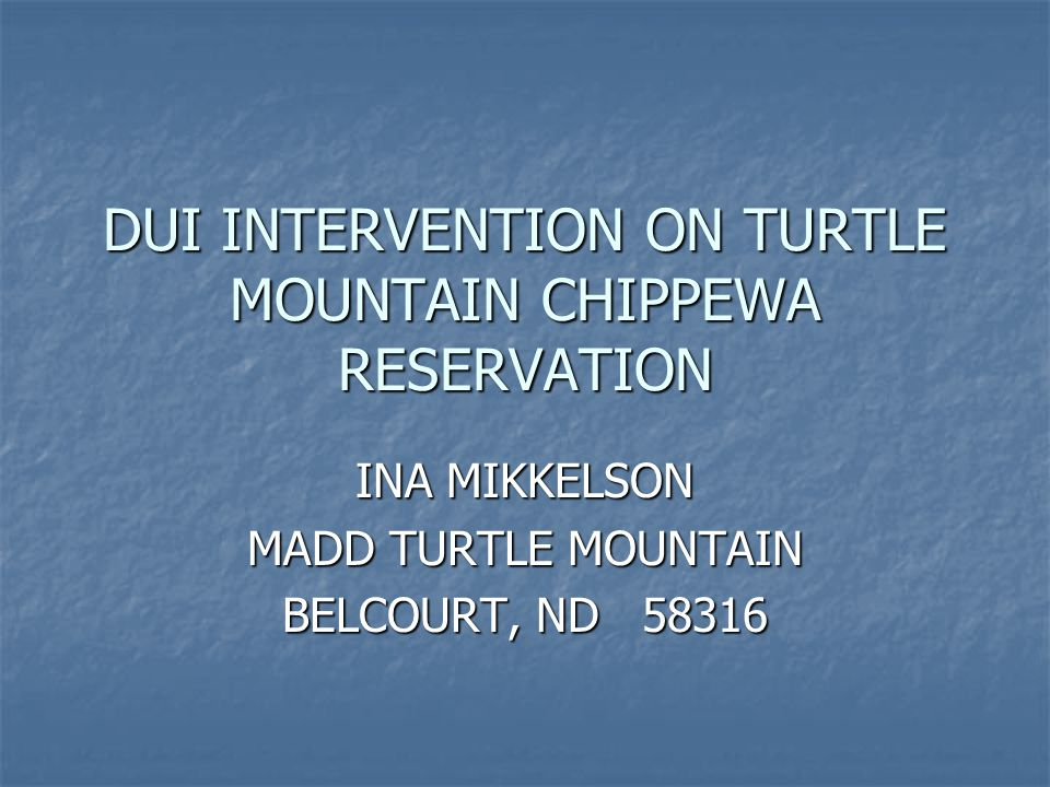 DUI INTERVENTION ON TURTLE MOUNTAIN CHIPPEWA RESERVATION INA MIKKELSON MADD TURTLE MOUNTAIN BELCOURT, ND 58316