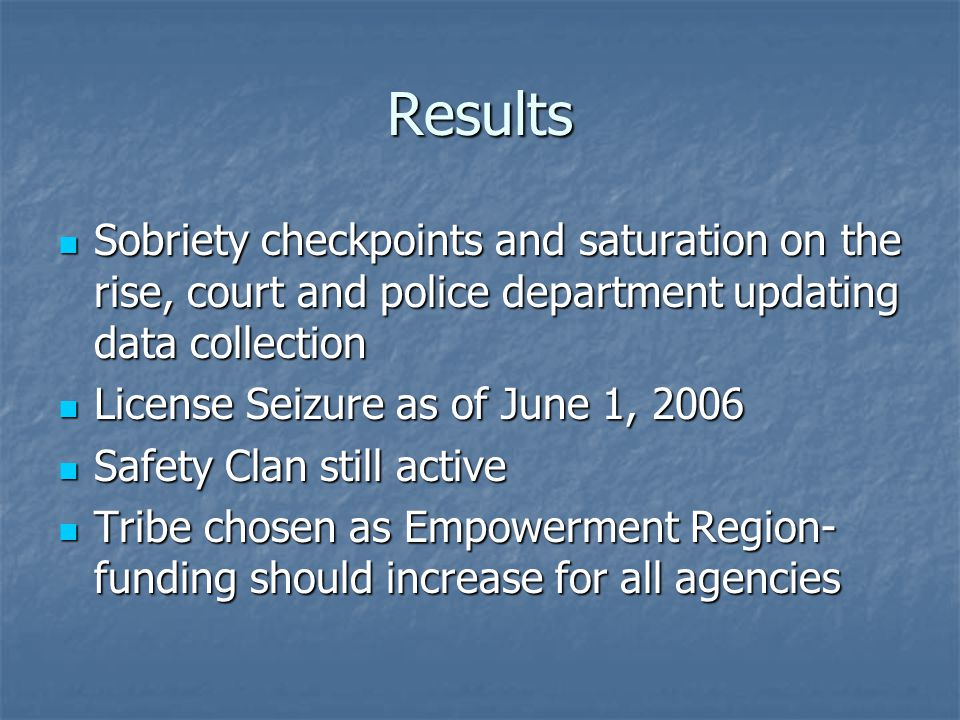 Results Sobriety checkpoints and saturation on the rise, court and police department updating data collection Sobriety checkpoints and saturation on the rise, court and police department updating data collection License Seizure as of June 1, 2006 License Seizure as of June 1, 2006 Safety Clan still active Safety Clan still active Tribe chosen as Empowerment Region- funding should increase for all agencies Tribe chosen as Empowerment Region- funding should increase for all agencies