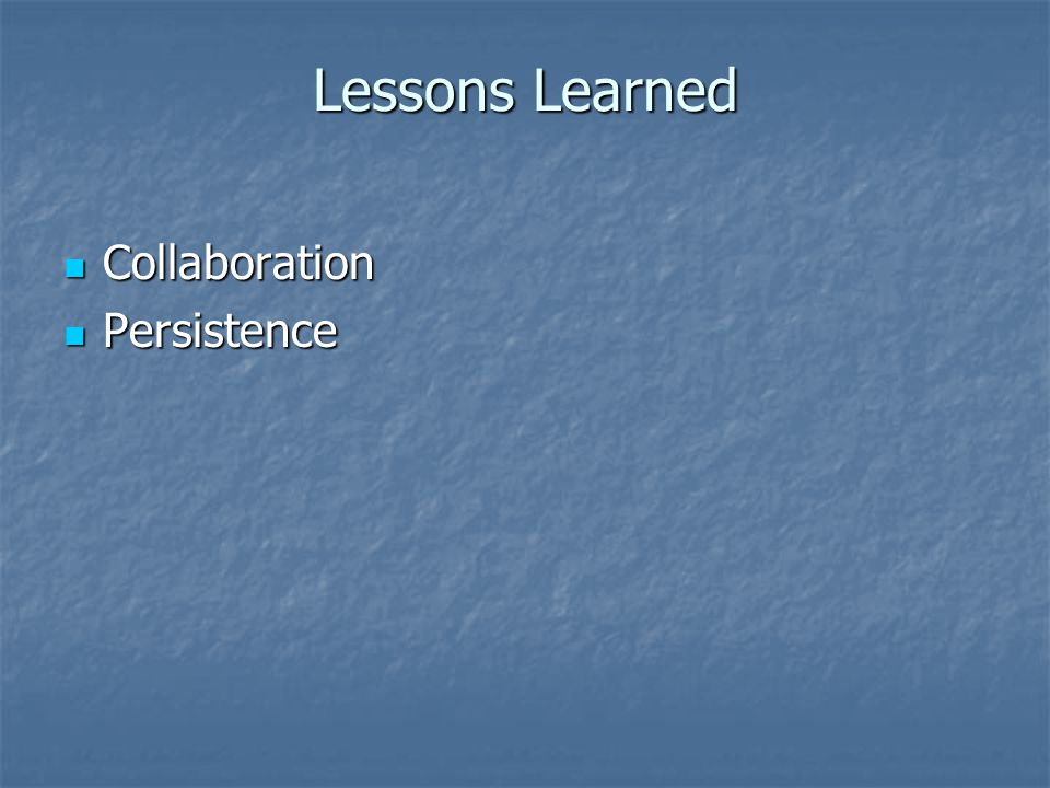 Lessons Learned Collaboration Collaboration Persistence Persistence
