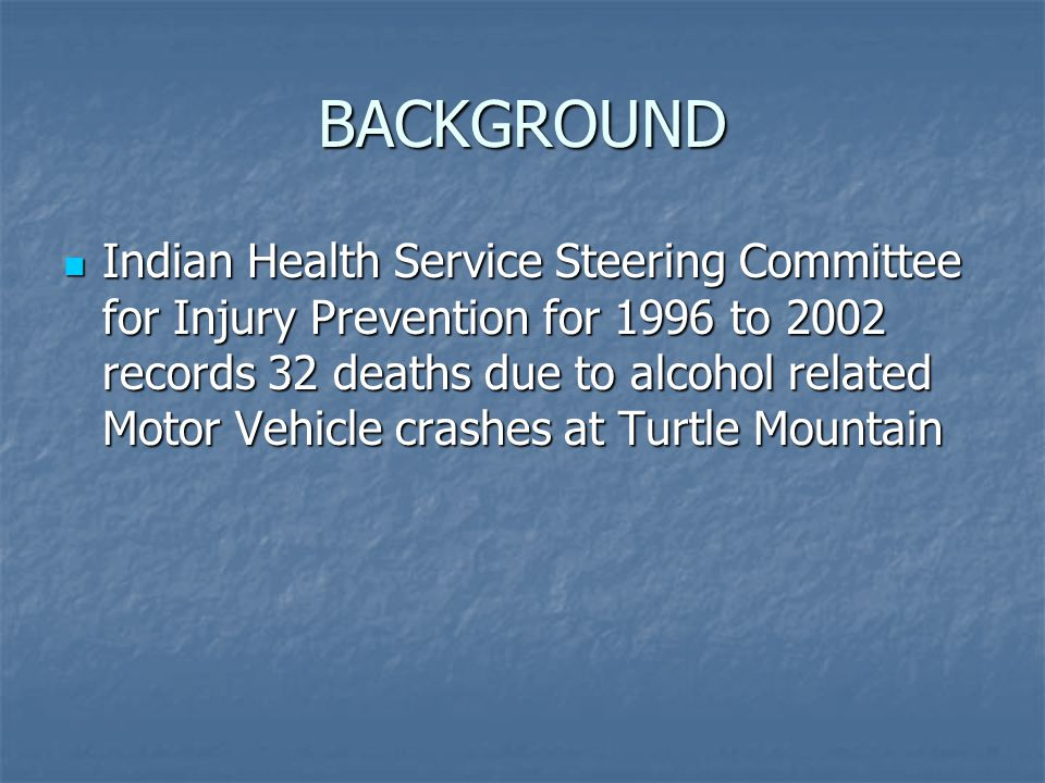 BACKGROUND Indian Health Service Steering Committee for Injury Prevention for 1996 to 2002 records 32 deaths due to alcohol related Motor Vehicle crashes at Turtle Mountain Indian Health Service Steering Committee for Injury Prevention for 1996 to 2002 records 32 deaths due to alcohol related Motor Vehicle crashes at Turtle Mountain