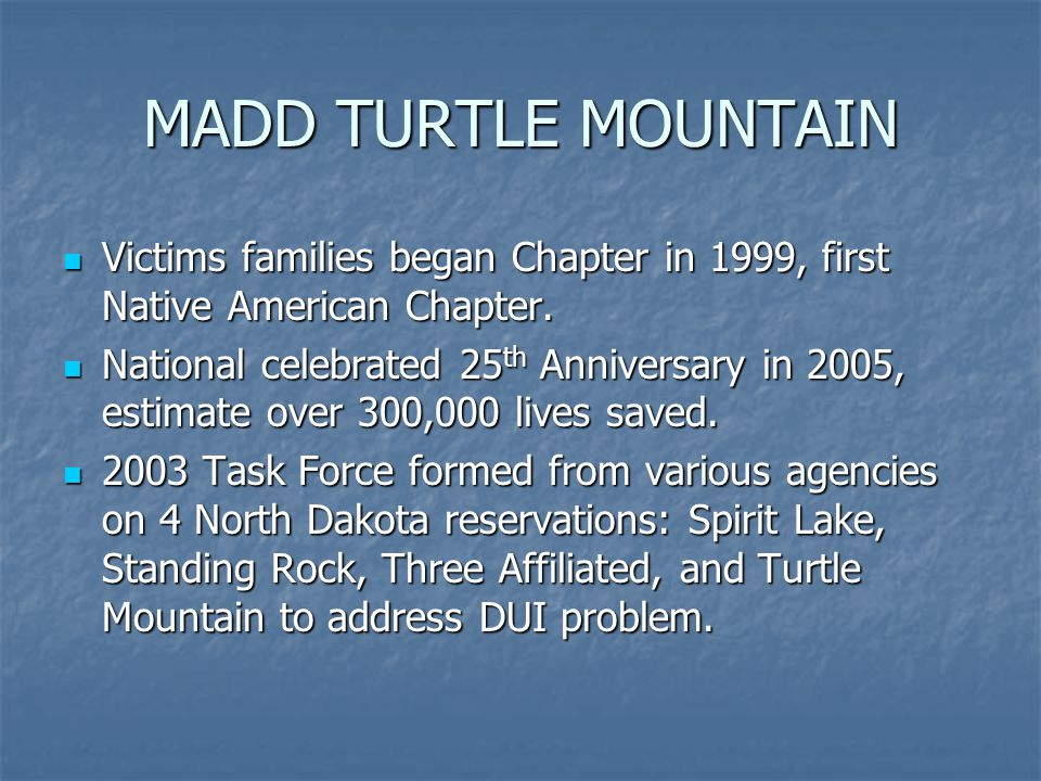 MADD TURTLE MOUNTAIN Victims families began Chapter in 1999, first Native American Chapter.