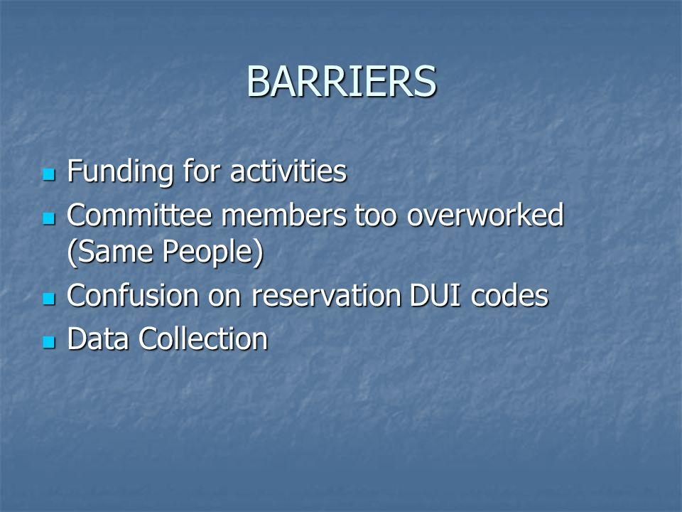 BARRIERS Funding for activities Funding for activities Committee members too overworked (Same People) Committee members too overworked (Same People) Confusion on reservation DUI codes Confusion on reservation DUI codes Data Collection Data Collection