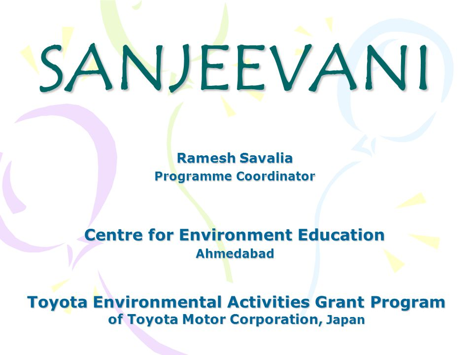 SANJEEVANI Centre for Environment Education Ahmedabad Toyota Environmental Activities Grant Program of Toyota Motor Corporation, Japan Ramesh Savalia Programme Coordinator