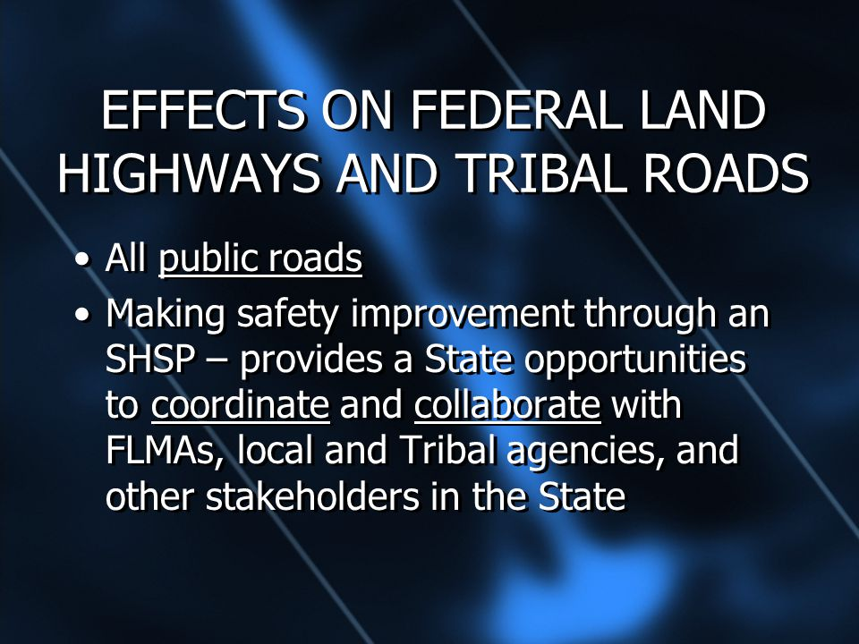 EFFECTS ON FEDERAL LAND HIGHWAYS AND TRIBAL ROADS All public roads Making safety improvement through an SHSP – provides a State opportunities to coordinate and collaborate with FLMAs, local and Tribal agencies, and other stakeholders in the State All public roads Making safety improvement through an SHSP – provides a State opportunities to coordinate and collaborate with FLMAs, local and Tribal agencies, and other stakeholders in the State