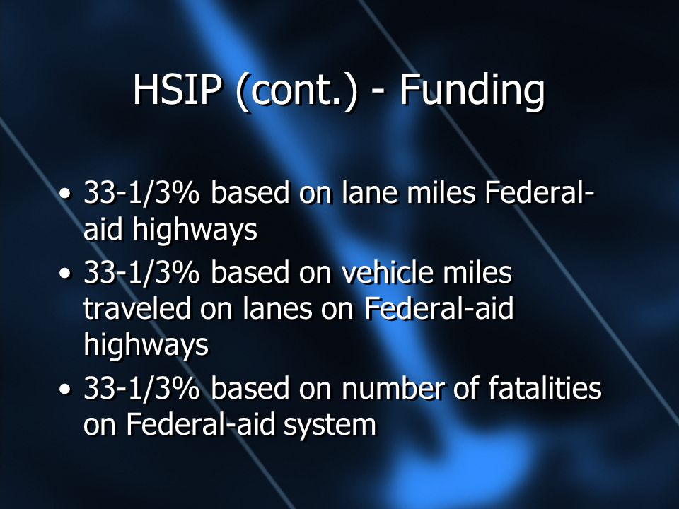 HSIP (cont.) - Funding 33-1/3% based on lane miles Federal- aid highways 33-1/3% based on vehicle miles traveled on lanes on Federal-aid highways 33-1