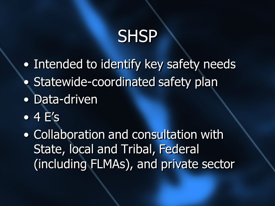 SHSP Intended to identify key safety needs Statewide-coordinated safety plan Data-driven 4 E's Collaboration and consultation with State, local and Tribal, Federal (including FLMAs), and private sector Intended to identify key safety needs Statewide-coordinated safety plan Data-driven 4 E's Collaboration and consultation with State, local and Tribal, Federal (including FLMAs), and private sector
