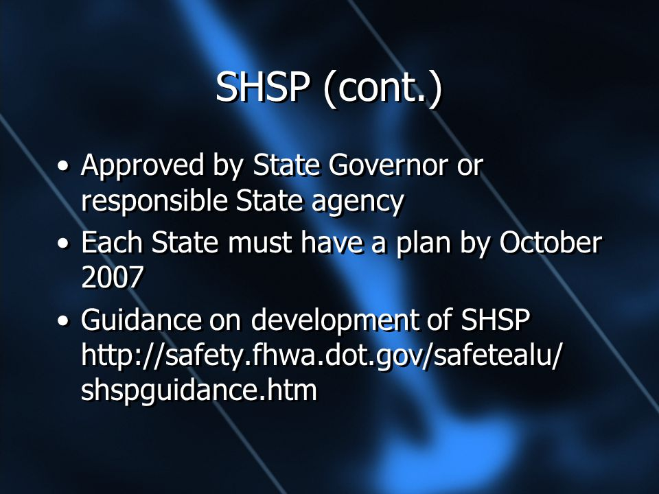 SHSP (cont.) Approved by State Governor or responsible State agency Each State must have a plan by October 2007 Guidance on development of SHSP http://safety.fhwa.dot.gov/safetealu/ shspguidance.htm Approved by State Governor or responsible State agency Each State must have a plan by October 2007 Guidance on development of SHSP http://safety.fhwa.dot.gov/safetealu/ shspguidance.htm