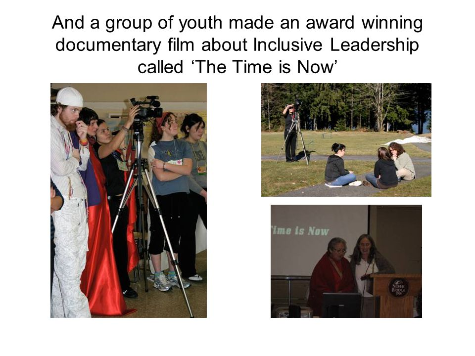 And a group of youth made an award winning documentary film about Inclusive Leadership called 'The Time is Now'