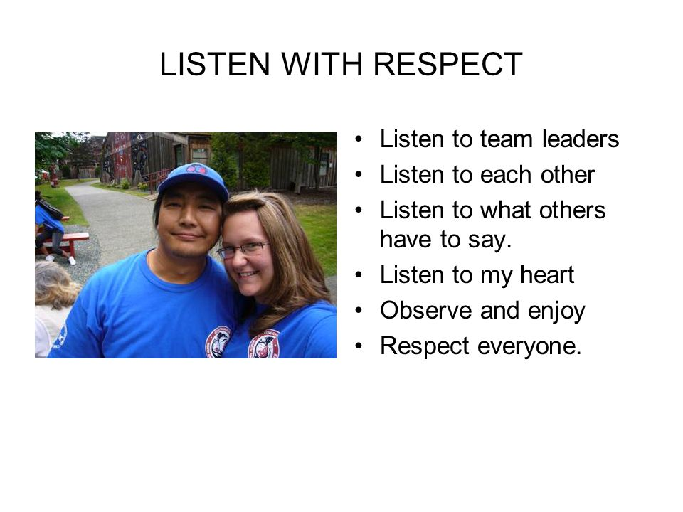 LISTEN WITH RESPECT Listen to team leaders Listen to each other Listen to what others have to say.