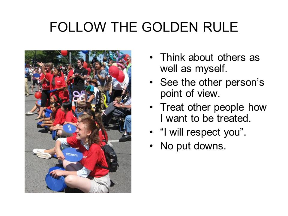 FOLLOW THE GOLDEN RULE Think about others as well as myself.