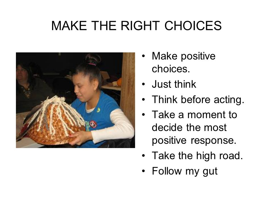 MAKE THE RIGHT CHOICES Make positive choices. Just think Think before acting.