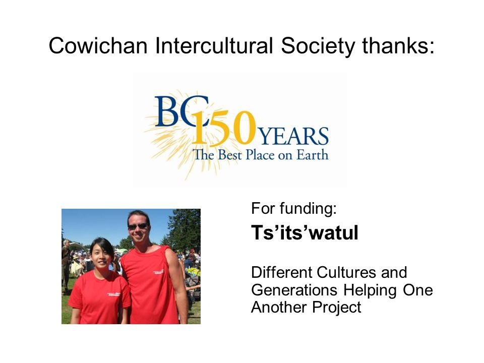 Cowichan Intercultural Society thanks: For funding: Ts'its'watul Different Cultures and Generations Helping One Another Project