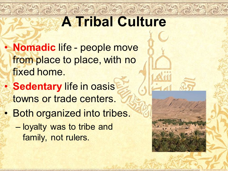 A Tribal Culture Nomadic life - people move from place to place, with no fixed home.