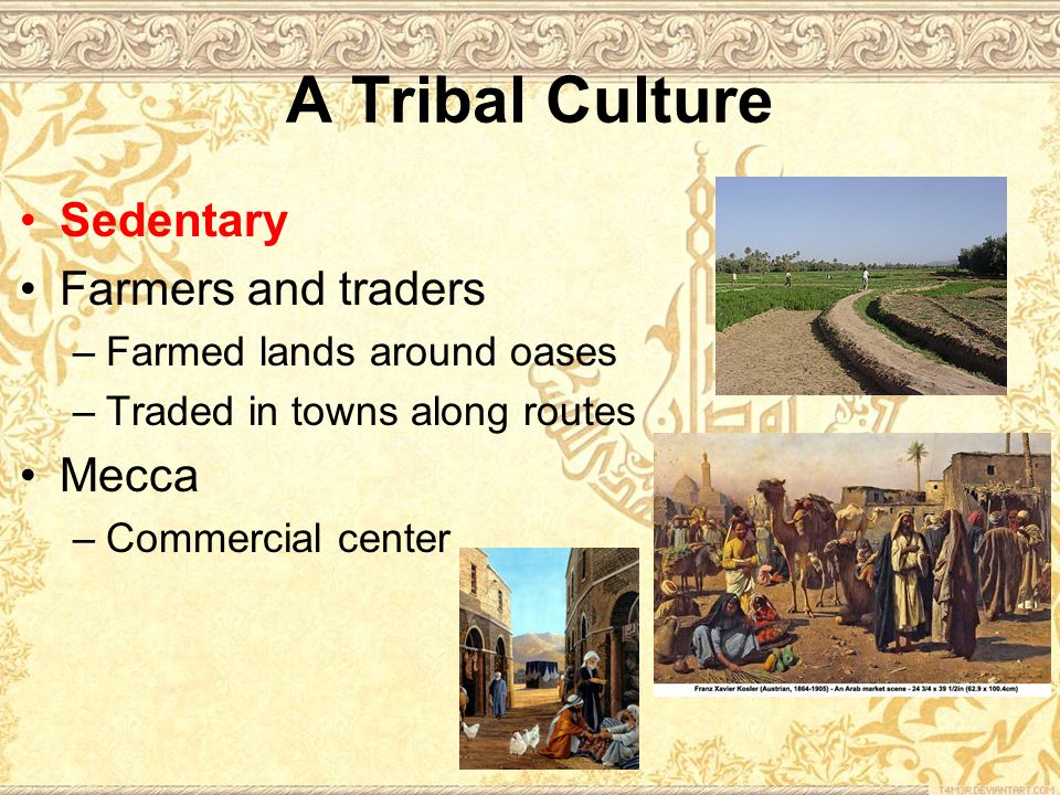 A Tribal Culture Sedentary Farmers and traders –Farmed lands around oases –Traded in towns along routes Mecca –Commercial center