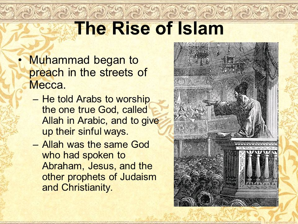 The Rise of Islam Muhammad began to preach in the streets of Mecca.