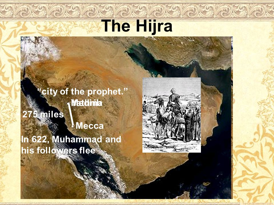 The Hijra Mecca Yathrib Medina 275 miles In 622, Muhammad and his followers flee city of the prophet.