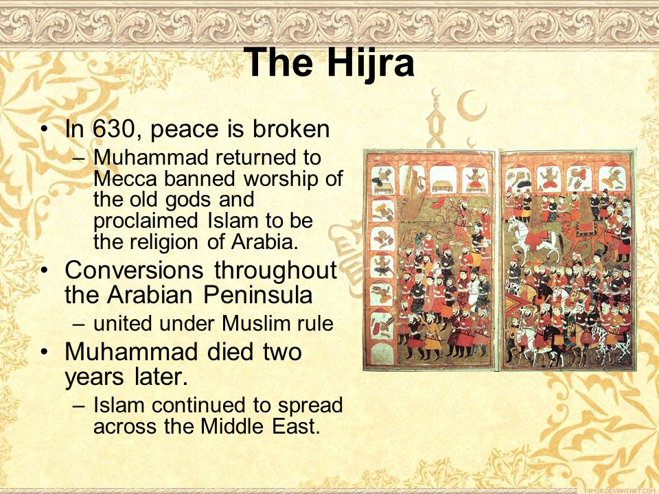 The Hijra In 630, peace is broken –Muhammad returned to Mecca banned worship of the old gods and proclaimed Islam to be the religion of Arabia.